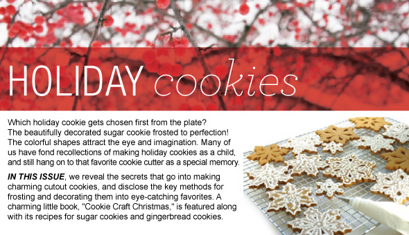 Holiday   Cookie Secrets Revealed in this Issue! Learn how to make perfect cookie canvasses,   and frosting them to dazzling perfection. Your creations will be the stars of the   holiday cookie plate!