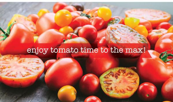 Enjoy Tomato TIme to the Max